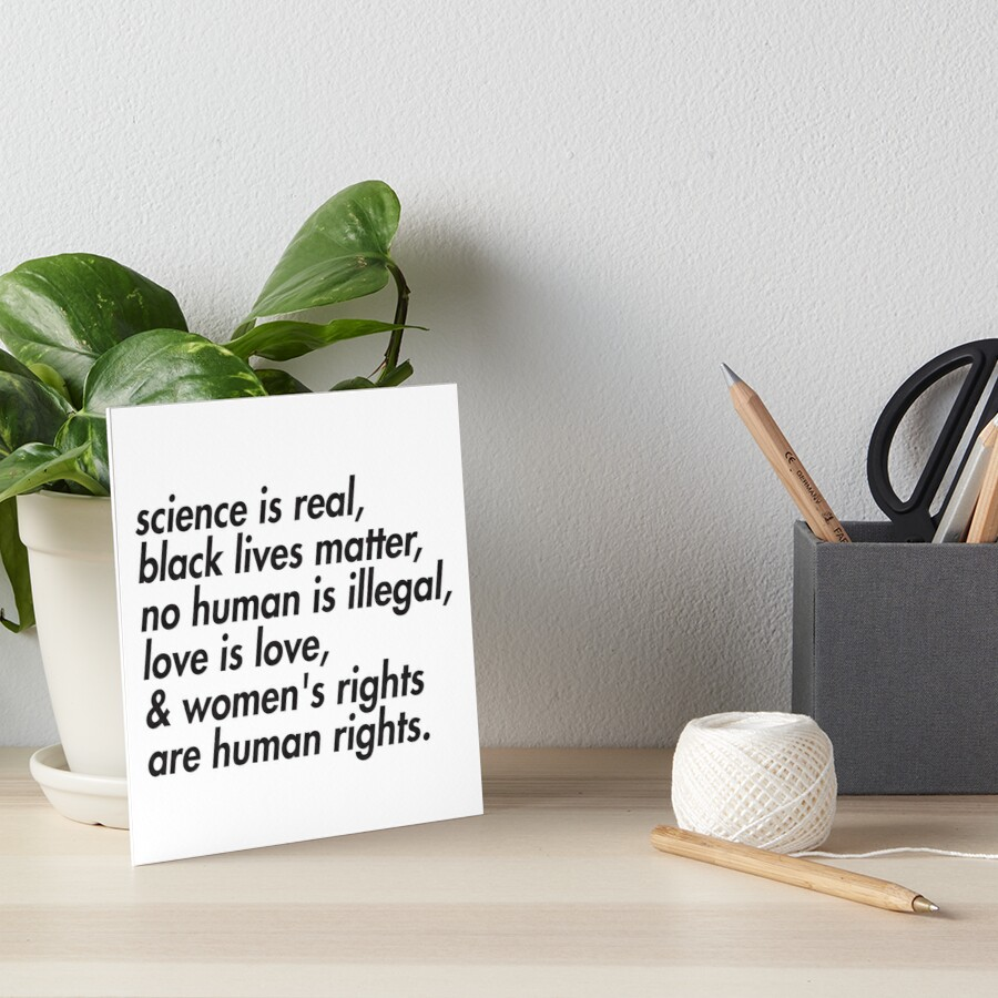 Science is real, black lives matter, love is love, and womens rights are human rights Art Board Print