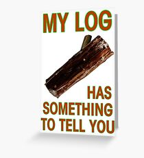 My Log Has Something To Tell You Greeting Card