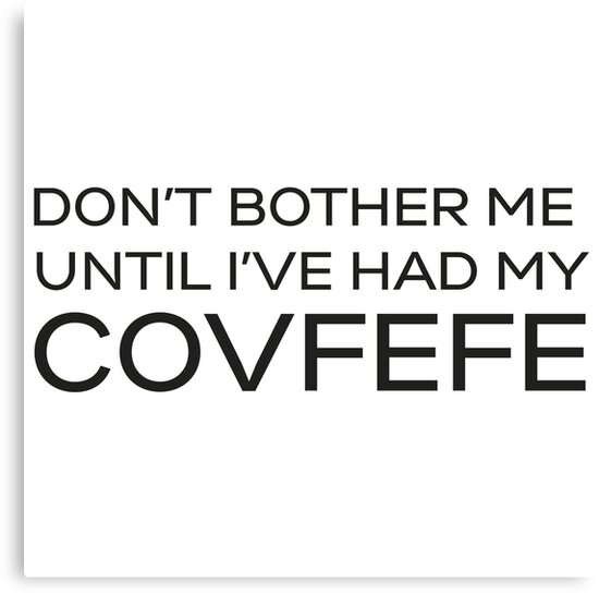 Don't Bother Me Until I've Had My Covfefe by noctdesigns