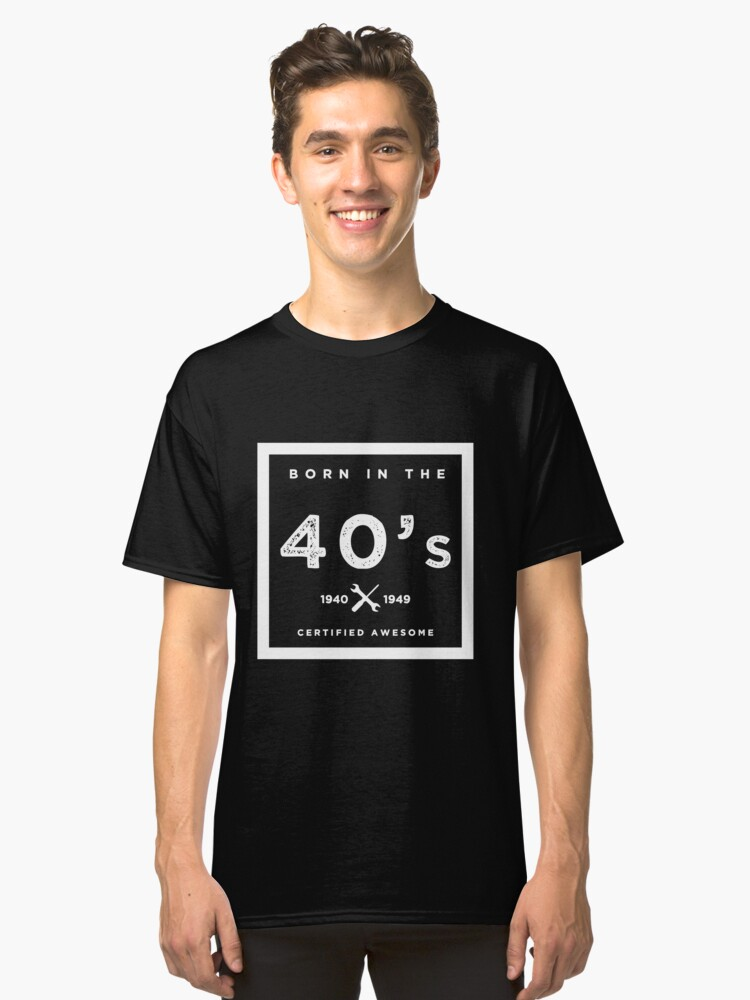 Born in the 40's. Certified Awesome Classic T-Shirt Front