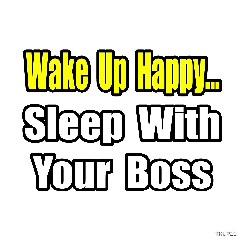 Wake Up Happy ... Sleep With Your Boss by TKUP22
