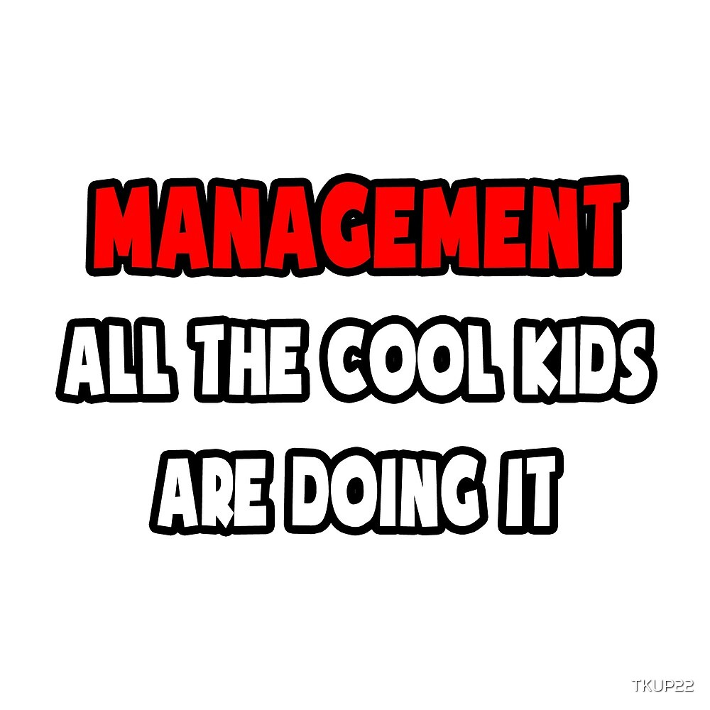 Management .. All The Cool Kids Are Doing It by TKUP22