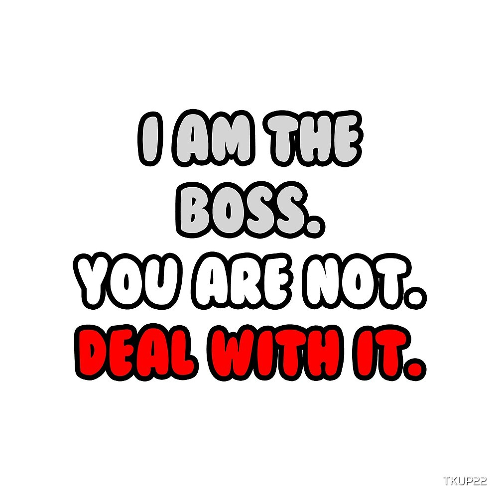 I Am The Boss. You Are Not. Deal With It. by TKUP22