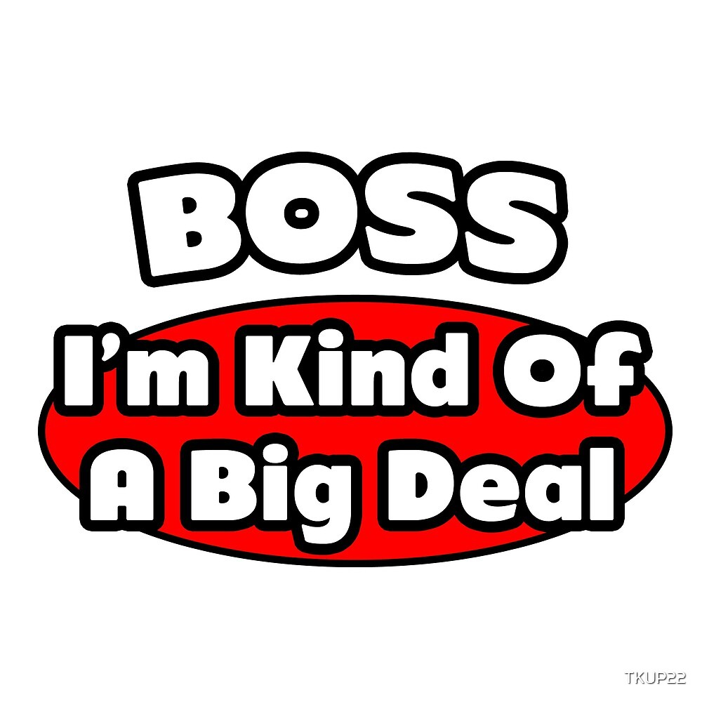 Boss .. I'm Kind Of A Big Deal by TKUP22