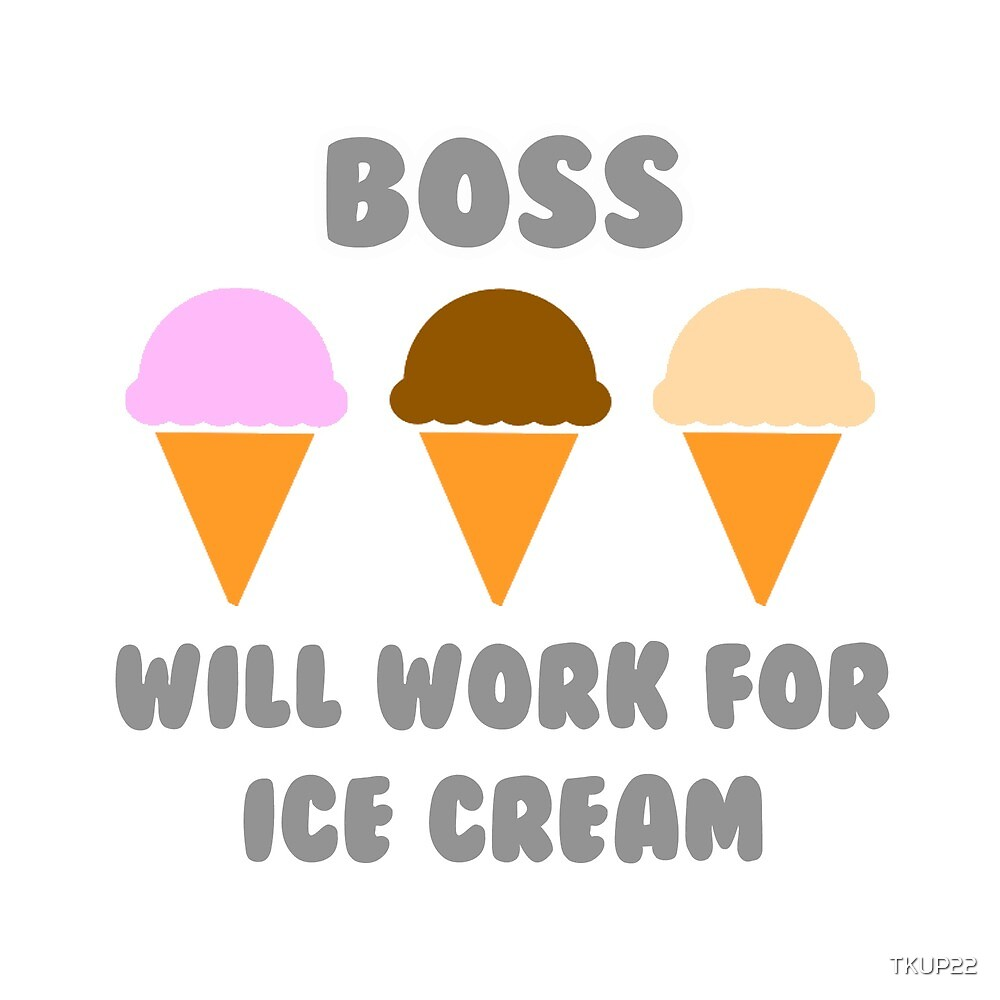 Boss .. Will Work For Ice Cream by TKUP22
