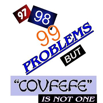 99 Problems COVFEFE IS NOT ONE by Wokeness