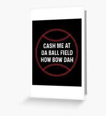 Cash Me At Da Ball Field How Bow Dah Shirt Greeting Card