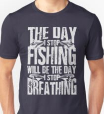 THE DAY I STOP FISHING WILL BE THE DAY I STOP BREATHING Unisex T-Shirt