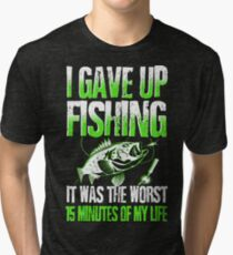 I GAVE UP FISHING IT WAS THE WORST 15 MINUTES OF MY LIFE Tri-blend T-Shirt