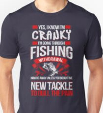 YES I KNOW I'M CRANKY I'M GOING THROUGH FISHING WITHDRAWAL NOW GO AWAY UNLESS YOU BOUGHT ME NEW TACKLE TO DULL THE PAIN Unisex T-Shirt