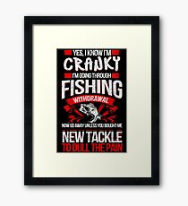 YES I KNOW I'M CRANKY I'M GOING THROUGH FISHING WITHDRAWAL NOW GO AWAY UNLESS YOU BOUGHT ME NEW TACKLE TO DULL THE PAIN Framed Print