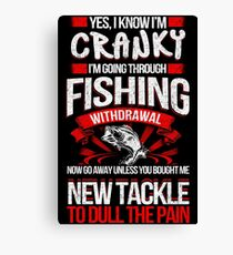 YES I KNOW I'M CRANKY I'M GOING THROUGH FISHING WITHDRAWAL NOW GO AWAY UNLESS YOU BOUGHT ME NEW TACKLE TO DULL THE PAIN Canvas Print