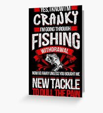 YES I KNOW I'M CRANKY I'M GOING THROUGH FISHING WITHDRAWAL NOW GO AWAY UNLESS YOU BOUGHT ME NEW TACKLE TO DULL THE PAIN Greeting Card