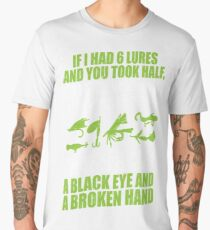 IF I HAD 6 LURES AND YOU TOOK HALF DO YOU KNOW WHAT YOU WOULD HAVE? THAT'S RIGHT A BLACK EYE AND A BROKEN HAND Men's Premium T-Shirt