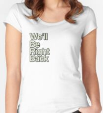 We'll Be Right Back Fitted Scoop T-Shirt