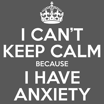 I CAN'T KEEP CALM - ANXIETY by EmpireGraphics