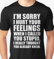 I'M SORRY I HURT YOUR FEELINGS WHEN I CALLED YOU STUPID. I REALLY THOUGHT YOU ALREADY KNEW. Unisex T-Shirt