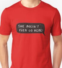 """She doesn't even go here!"" Unisex T-Shirt"