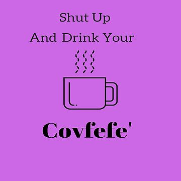 SHUT UP AND DRINK YOUR COVFEFE -   Shirts & Gear   by TIAMARIACAT