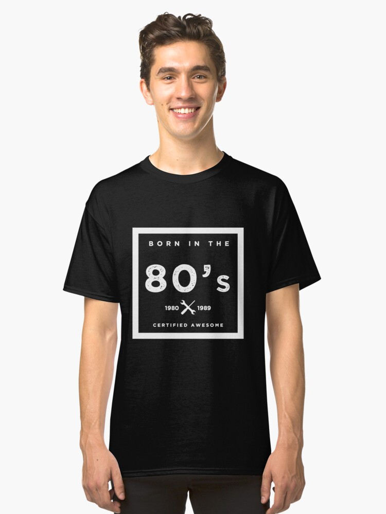 Born in the 80's. Certified Awesome Classic T-Shirt Front