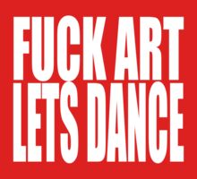 FUCK ART LETS DANCE