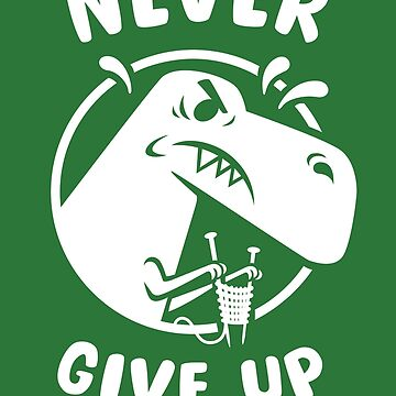 "T Rex says ""Never Give Up!"" by taylorsmith03"