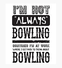 I'm not always bowling - Funny Bowler Saying  Photographic Print