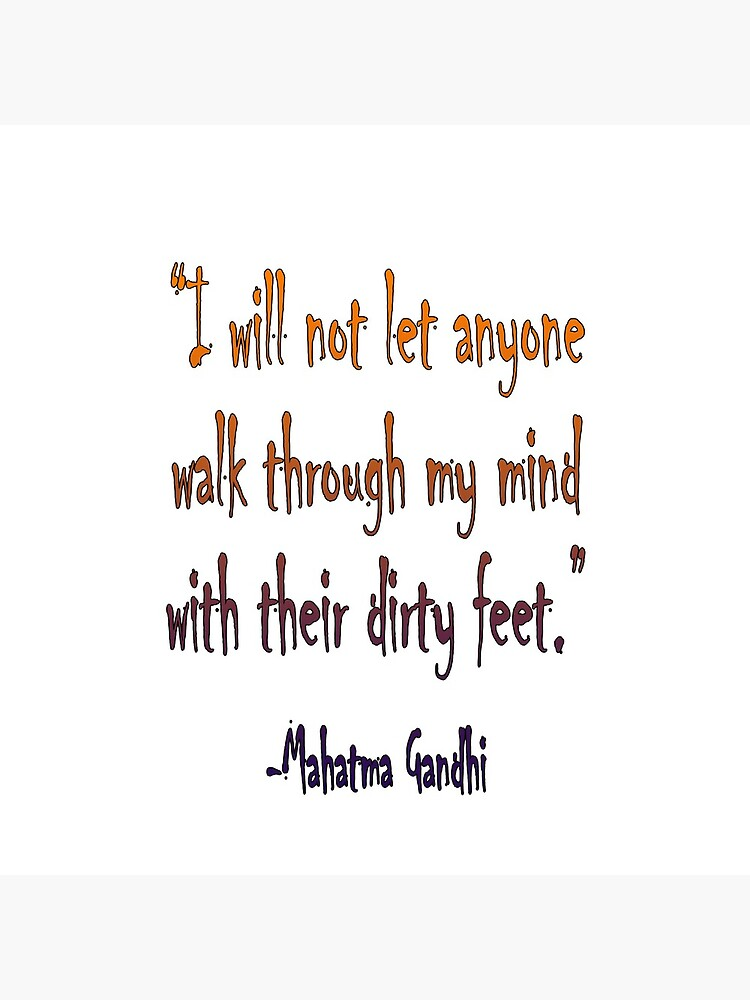 Mahatma, Gandhi, 'I will not let anyone walk through my mind with their dirty feet.' by TOMSREDBUBBLE