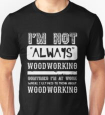I'm not always Woodworking - Funny Wood Working  Unisex T-Shirt