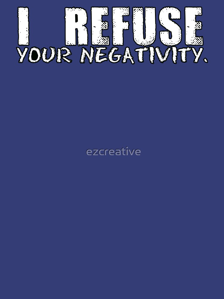 I REFUSE YOUR NEGATIVITY by ezcreative
