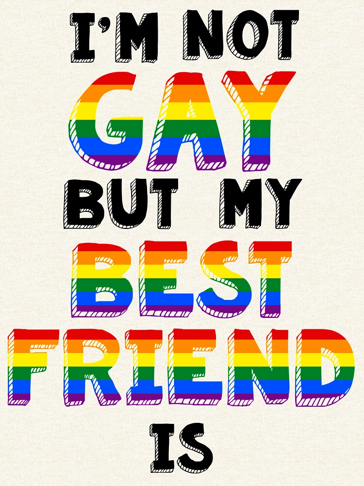 I'm not Gay but my Best Friend Is by Skylers-shits