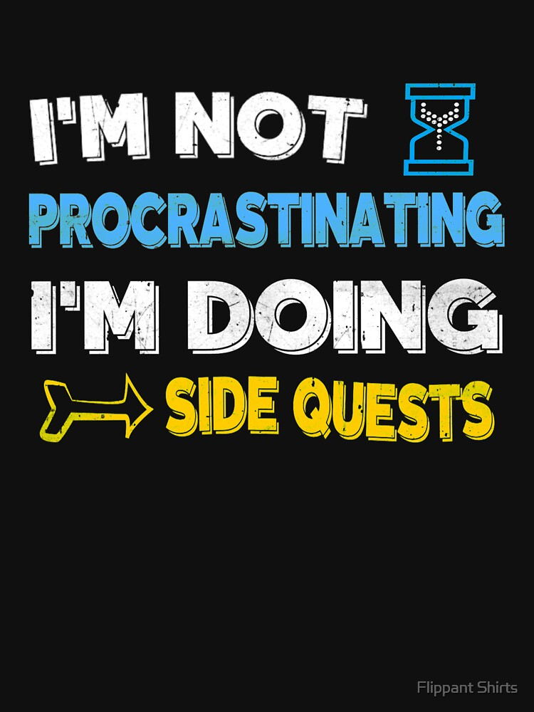 I'm not procrastinating... I'm doing side quests by ggshirts