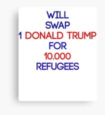 Will swap 1 Donald Trump for 10000 Refugees Canvas Print