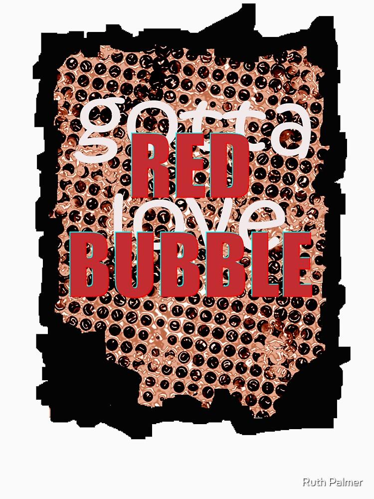 Gotta Love Red Bubble by RuthPalmer