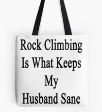 Rock Climbing Is What Keeps My Husband Sane  Tote Bag