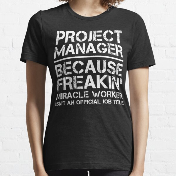 Project Manager Because Freakin' Miracle Worker Is Not An Official Job Title Essential T-Shirt