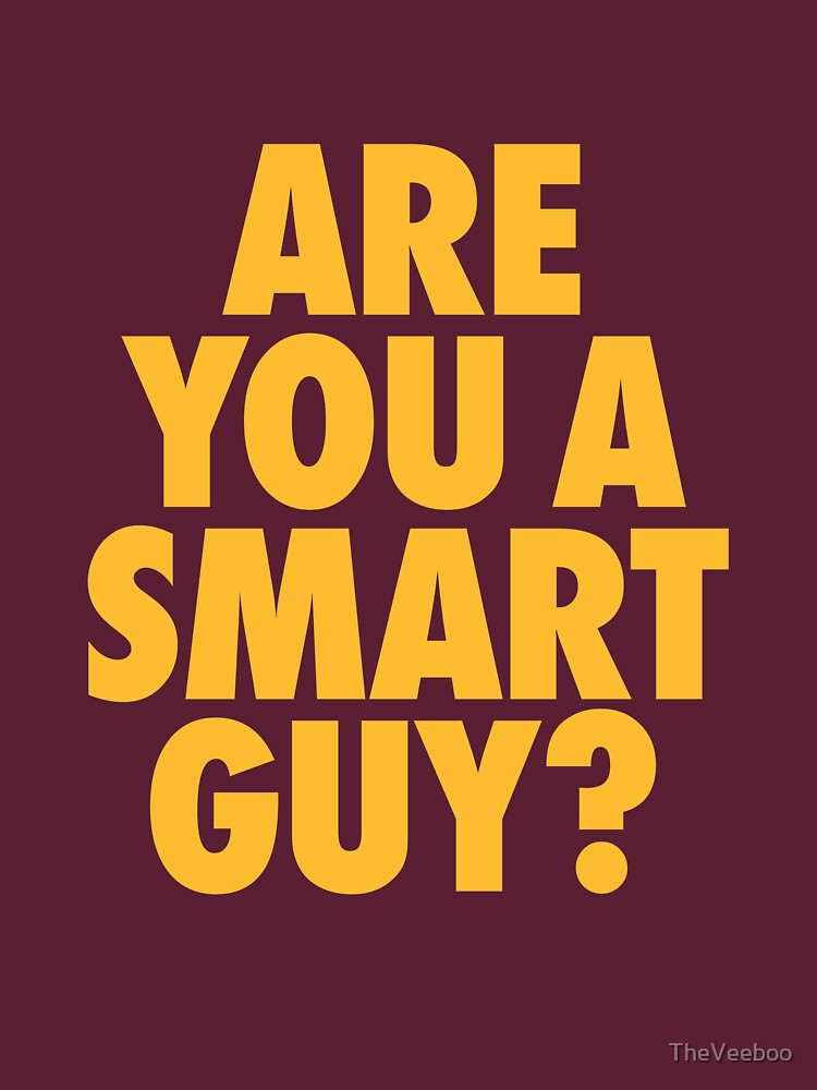 you are a smart guy
