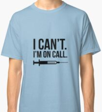 Doctor Physican Nurse I Can't I'm On Call Classic T-Shirt