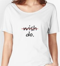 Don't wish, just do.  Women's Relaxed Fit T-Shirt