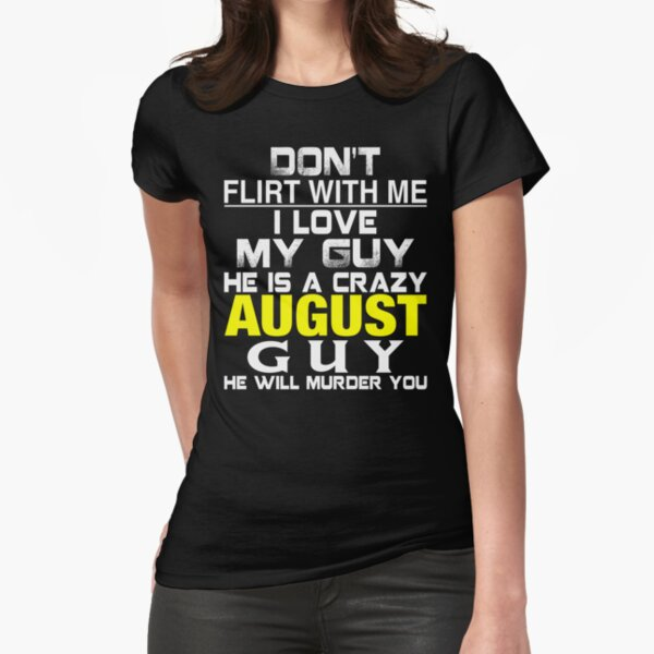 Don't Flirt with me I love My Guy He is a crazy AUGUST Guy He will murder you Fitted T-Shirt