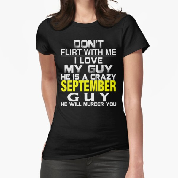 Don't Flirt with me I love My Guy He is a crazy SEPTEMBER Guy He will murder you Fitted T-Shirt
