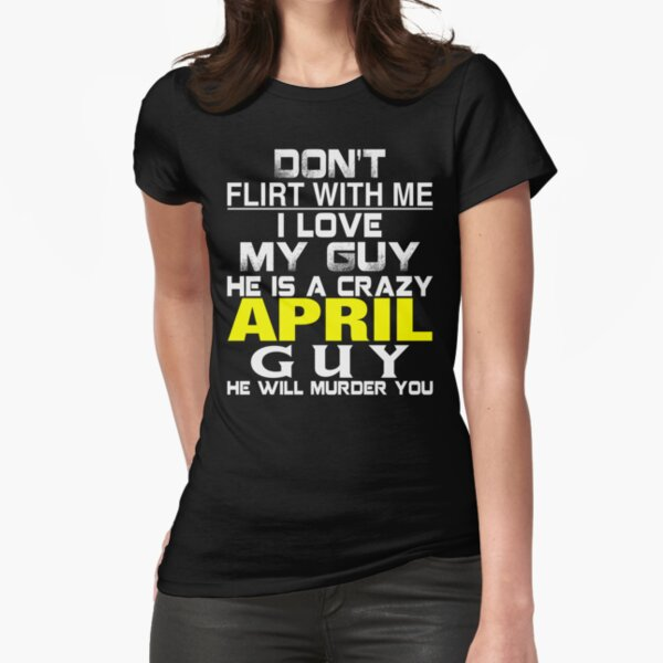 Don't Flirt with me I love My Guy He is a crazy APRIL Guy He will murder you Fitted T-Shirt