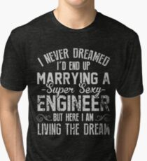 I never dreamed i'd end up marrying a super sexy engineer but here i am living the dream t-shirts Tri-blend T-Shirt