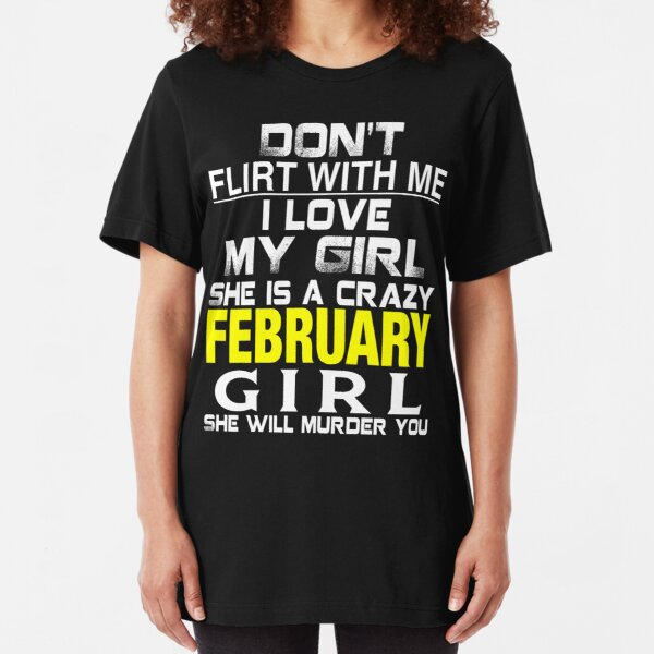 Don't Flirt with me I love My Girl She is a crazy FEBRUARY Girl She will murder you Essential T-Shirt
