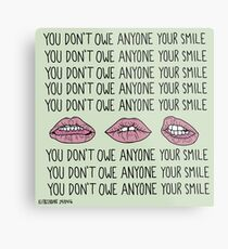 You Don't Owe Anyone Your Smile Metal Print