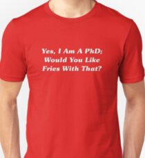 Yes, I Am A PhD Would You Like Fries With That? T-Shirt