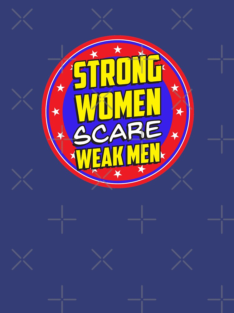 Strong Women Scare Weak Men by feministshirts