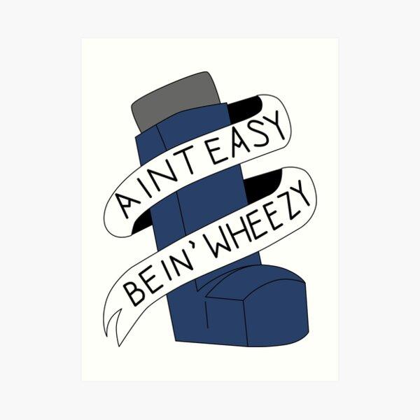 It Aint Easy Bein' Wheezy Art Print