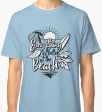 Everthing is better at the beach Classic T-Shirt