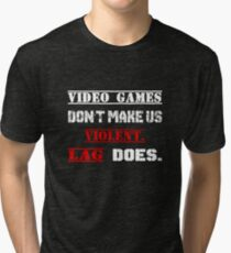 Video games don't make us  violent.  Lag does. Tri-blend T-Shirt